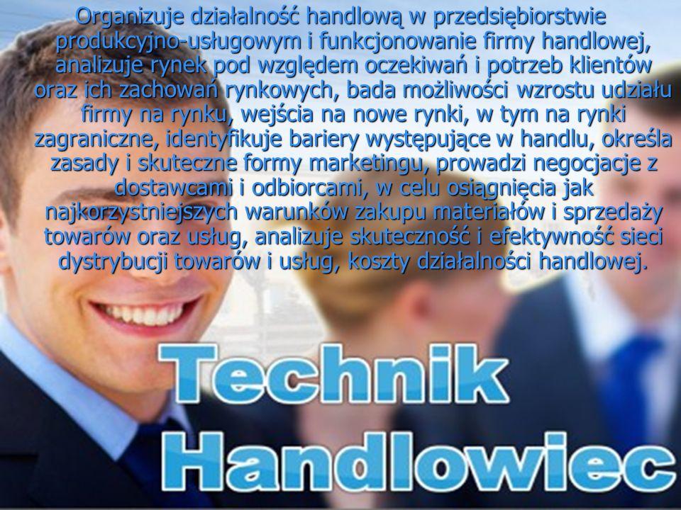 Organizuje działalność handlową w przedsiębiorstwie produkcyjno-usługowym i funkcjonowanie firmy handlowej, analizuje rynek pod względem oczekiwań i p