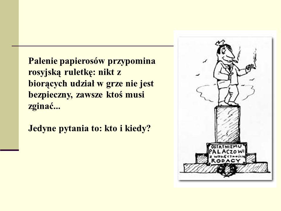 Palenie papierosów przypomina rosyjską ruletkę: nikt z biorących udział w grze nie jest bezpieczny, zawsze ktoś musi zginać... Jedyne pytania to: kto