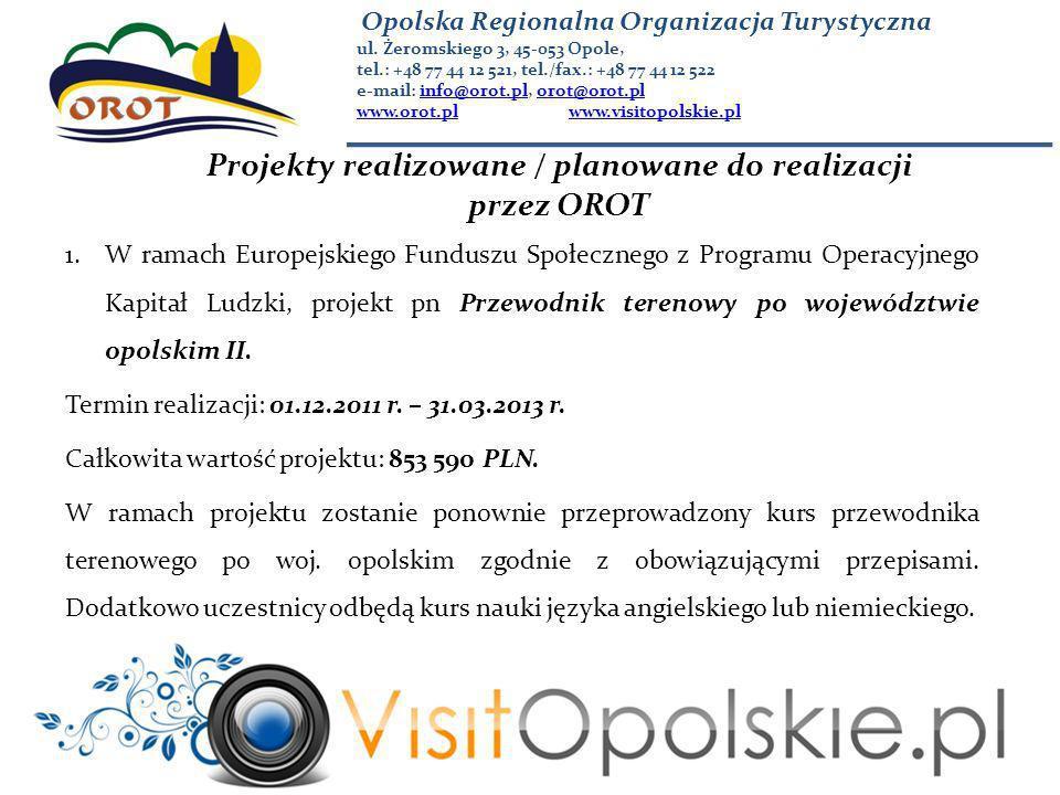 Projekty realizowane / planowane do realizacji przez OROT 1.W ramach Europejskiego Funduszu Społecznego z Programu Operacyjnego Kapitał Ludzki, projekt pn Przewodnik terenowy po województwie opolskim II.
