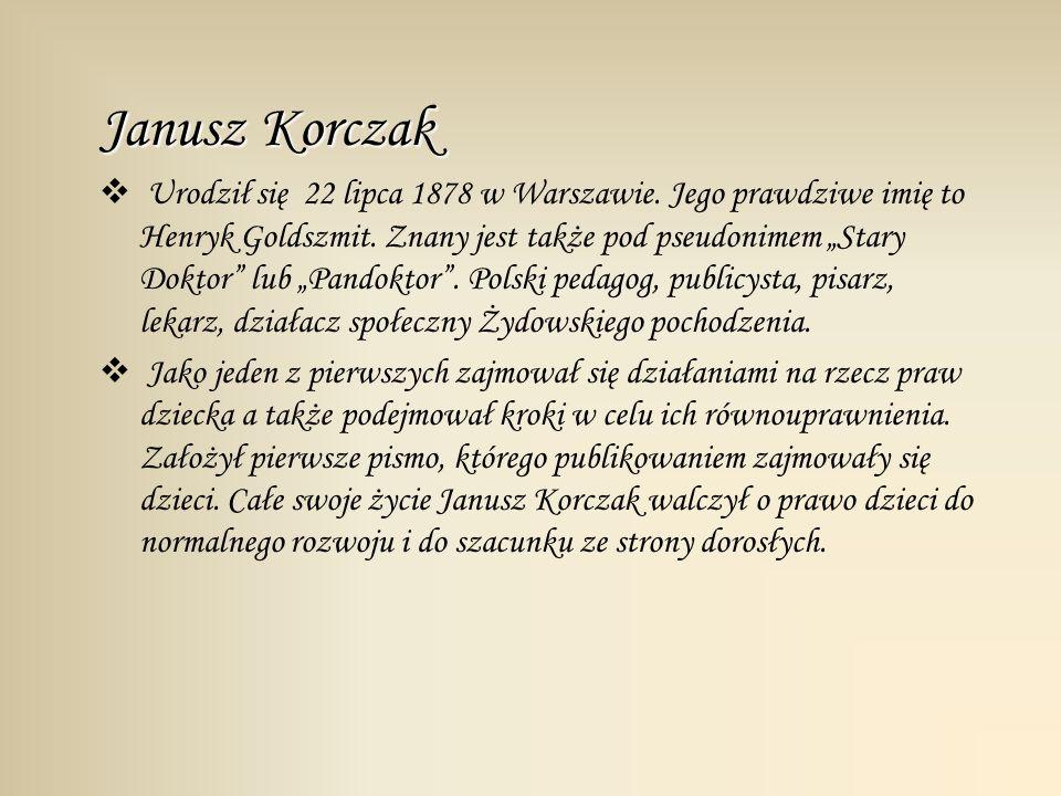 Janusz Korczak Urodził się 22 lipca 1878 w Warszawie. Jego prawdziwe imię to Henryk Goldszmit. Znany jest także pod pseudonimem Stary Doktor lub Pando
