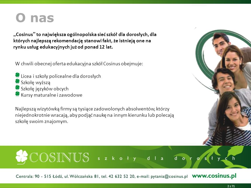 W chwili obecnej oferta edukacyjna szkół Cosinus obejmuje: Licea i szkoły policealne dla dorosłych Szkołę wyższą Szkołę języków obcych Kursy maturalne