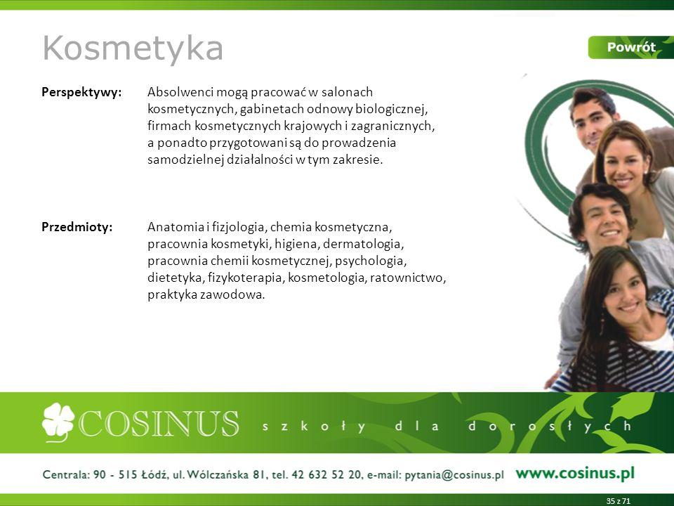 Kosmetyka Perspektywy:Absolwenci mogą pracować w salonach kosmetycznych, gabinetach odnowy biologicznej, firmach kosmetycznych krajowych i zagraniczny