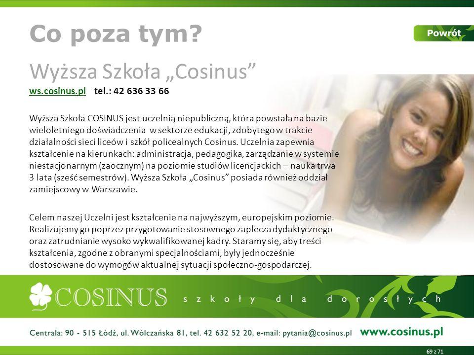 Wyższa Szkoła Cosinus ws.cosinus.pl tel.: 42 636 33 66 ws.cosinus.pl Wyższa Szkoła COSINUS jest uczelnią niepubliczną, która powstała na bazie wieloletniego doświadczenia w sektorze edukacji, zdobytego w trakcie działalności sieci liceów i szkół policealnych Cosinus.