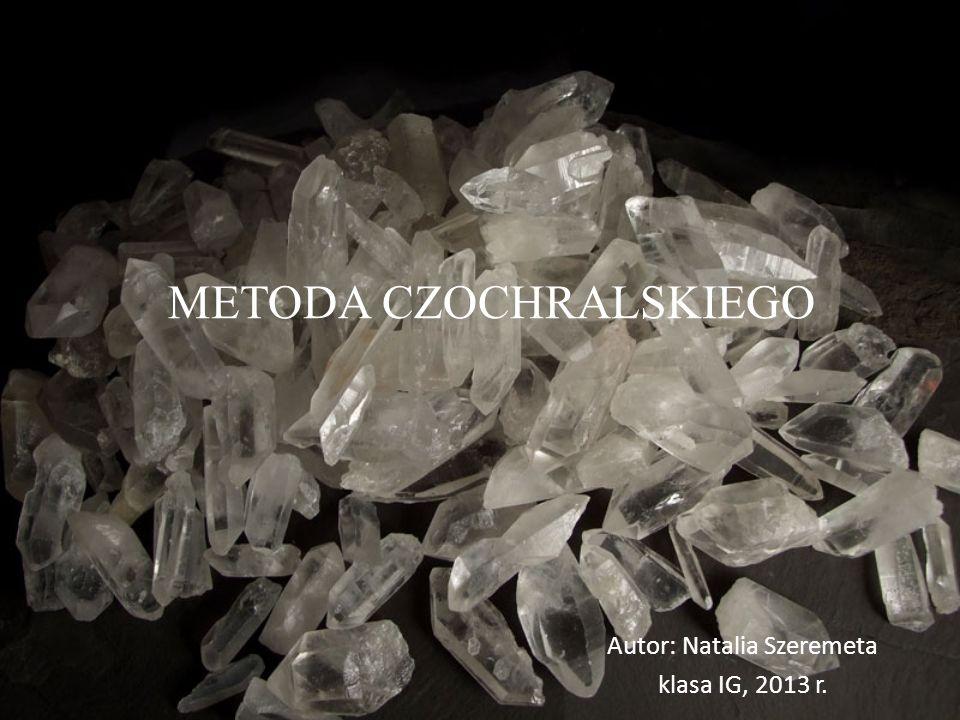 METODA CZOCHRALSKIEGO Autor: Natalia Szeremeta klasa IG, 2013 r.
