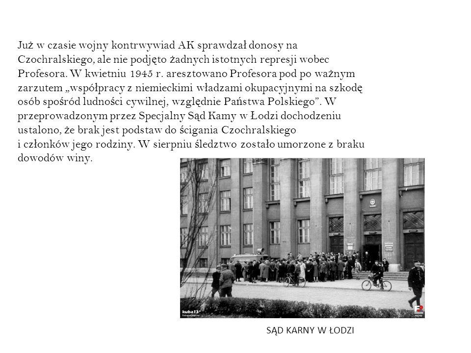 Ju ż w czasie wojny kontrwywiad AK sprawdza ł donosy na Czochralskiego, ale nie podj ę to ż adnych istotnych represji wobec Profesora. W kwietniu 1945