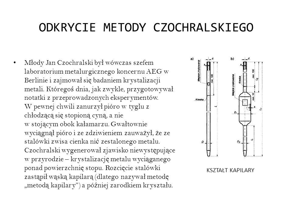 ODKRYCIE METODY CZOCHRALSKIEGO M ł ody Jan Czochralski by ł wówczas szefem laboratorium metalurgicznego koncernu AEG w Berlinie i zajmowa ł si ę badan