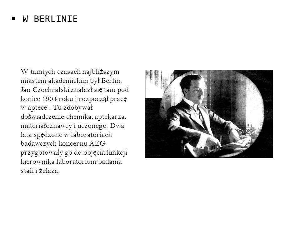 W BERLINIE W tamtych czasach najbli ż szym miastem akademickim by ł Berlin. Jan Czochralski znalaz ł si ę tam pod koniec 1904 roku i rozpocz ął prac ę