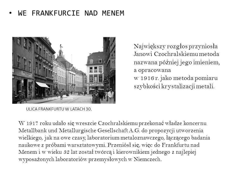 WE FRANKFURCIE NAD MENEM W 1917 roku uda ł o si ę wreszcie Czochralskiemu przekona ć w ł adze koncernu Metallbank und Metallurgische Gesellschaft A.G.