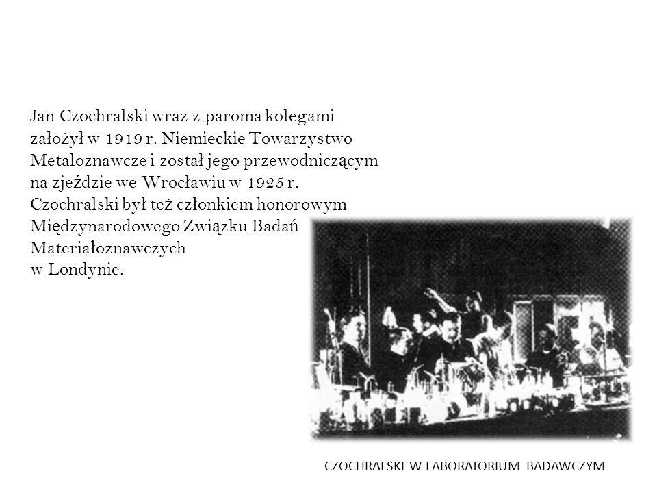 Jan Czochralski wraz z paroma kolegami za ł o ż y ł w 1919 r. Niemieckie Towarzystwo Metaloznawcze i zosta ł jego przewodnicz ą cym na zje ź dzie we W