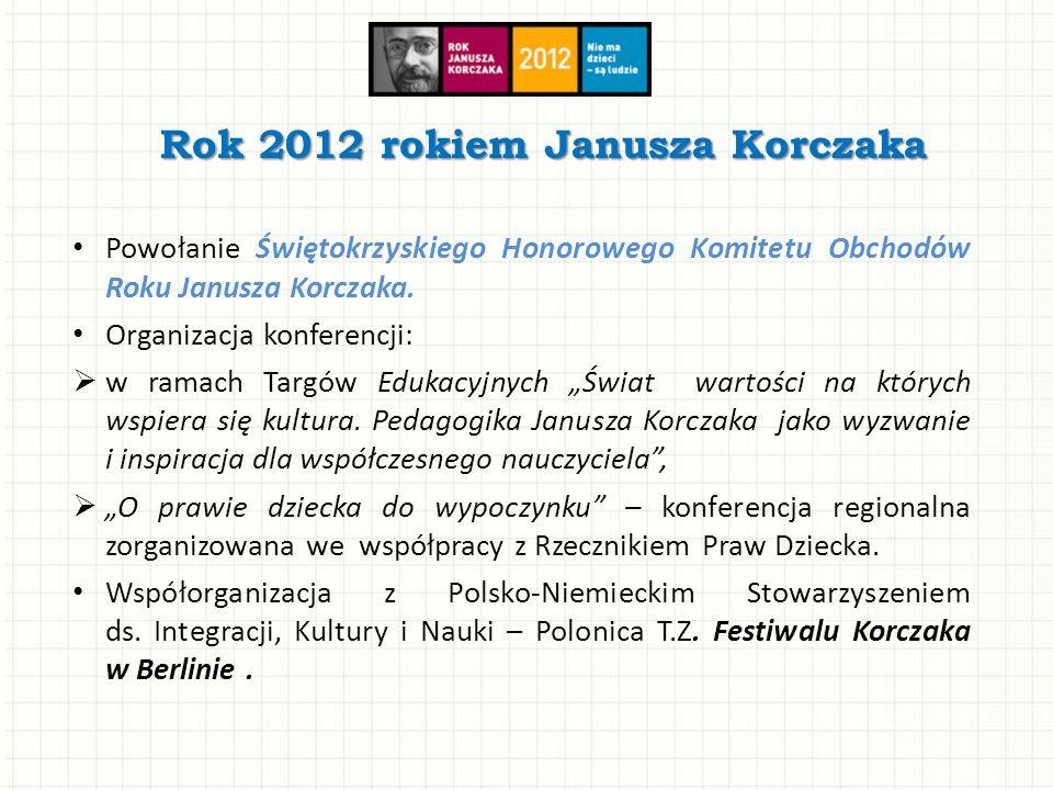 Rok 2012 rokiem Janusza Korczaka Powołanie Świętokrzyskiego Honorowego Komitetu Obchodów Roku Janusza Korczaka. Organizacja konferencji: w ramach Targ