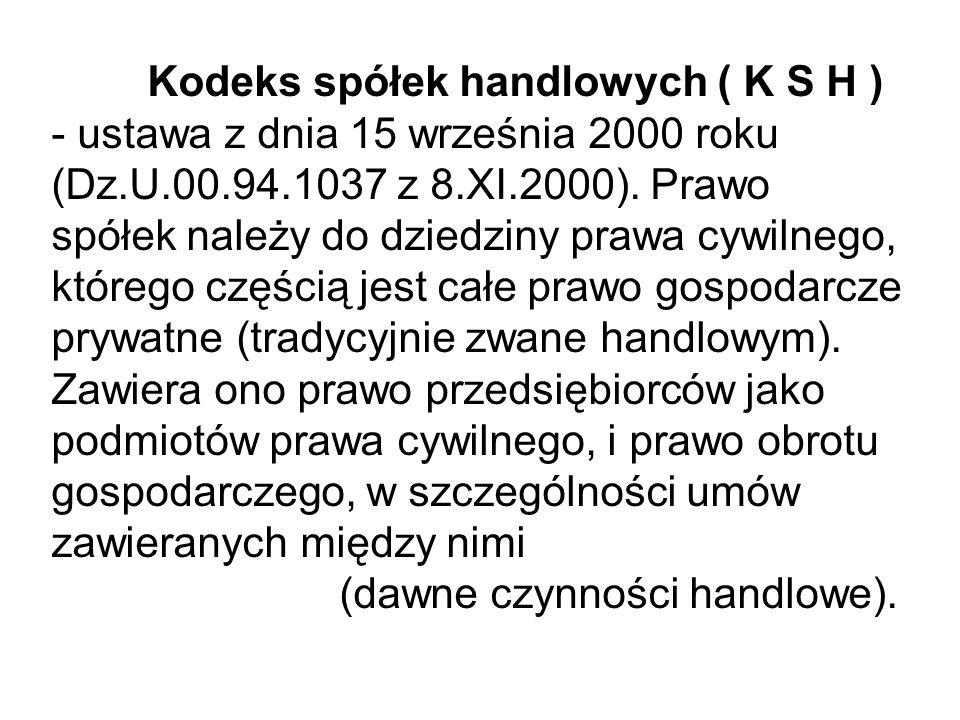 Kodeks spółek handlowych ( K S H ) - ustawa z dnia 15 września 2000 roku (Dz.U.00.94.1037 z 8.XI.2000). Prawo spółek należy do dziedziny prawa cywilne