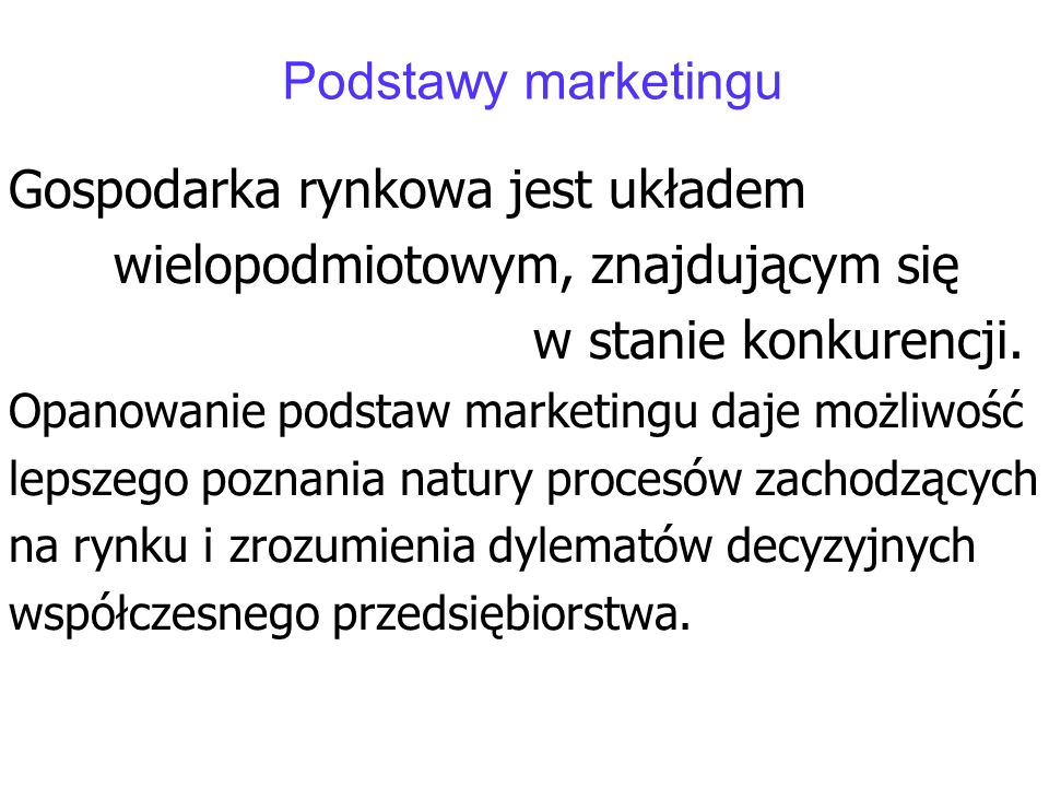 Podstawy marketingu Gospodarka rynkowa jest układem wielopodmiotowym, znajdującym się w stanie konkurencji. Opanowanie podstaw marketingu daje możliwo