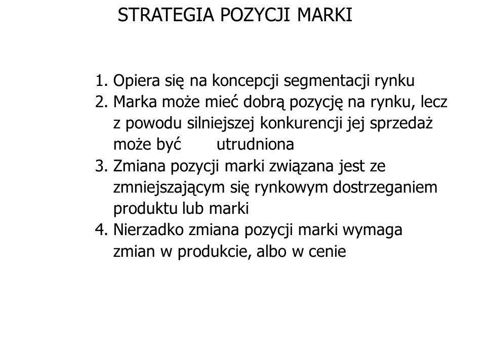 STRATEGIA POZYCJI MARKI 1.Opiera się na koncepcji segmentacji rynku 2.Marka może mieć dobrą pozycję na rynku, lecz z powodu silniejszej konkurencji je