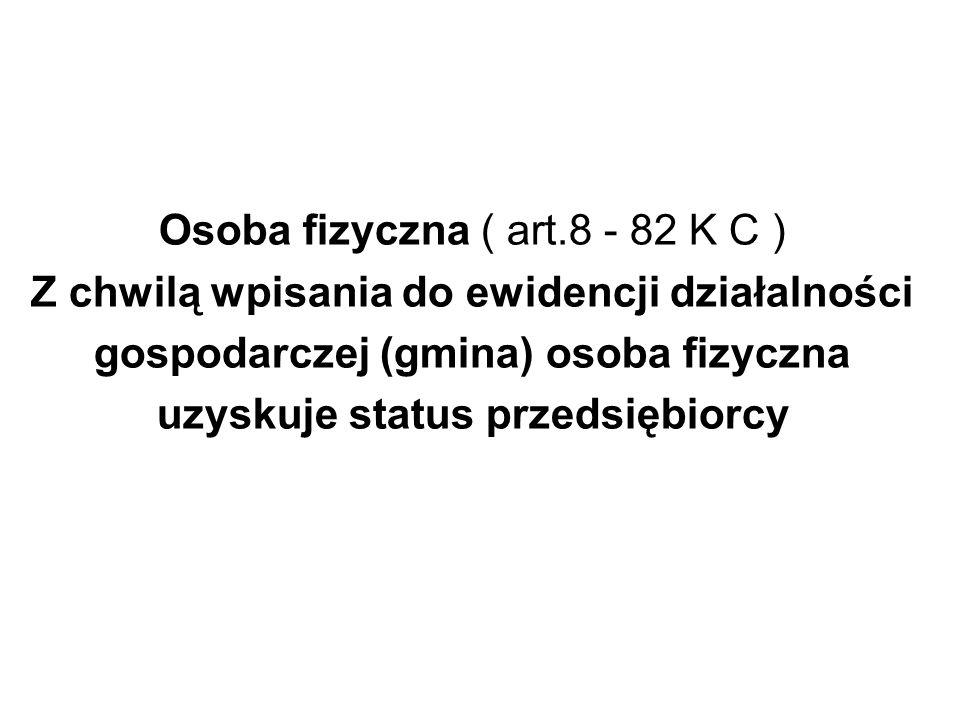 Osoba fizyczna ( art.8 - 82 K C ) Z chwilą wpisania do ewidencji działalności gospodarczej (gmina) osoba fizyczna uzyskuje status przedsiębiorcy