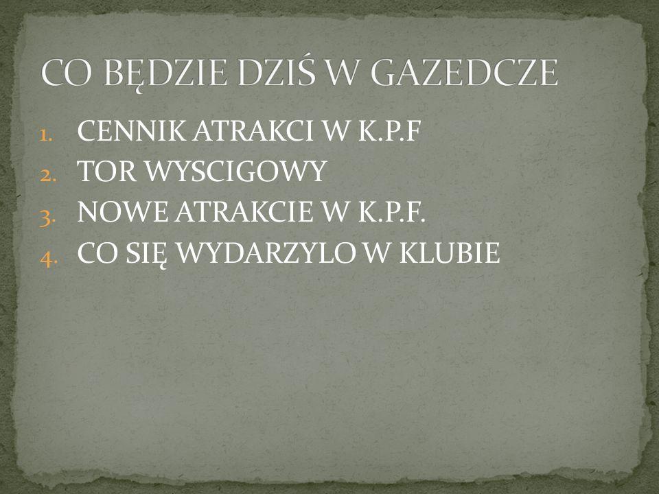 1. CENNIK ATRAKCI W K.P.F 2. TOR WYSCIGOWY 3. NOWE ATRAKCIE W K.P.F. 4. CO SIĘ WYDARZYLO W KLUBIE