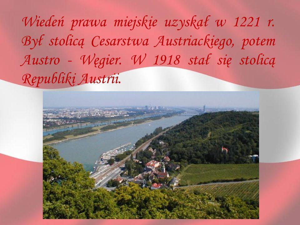 Wiedeń prawa miejskie uzyskał w 1221 r. Był stolicą Cesarstwa Austriackiego, potem Austro - Węgier. W 1918 stał się stolicą Republiki Austrii.