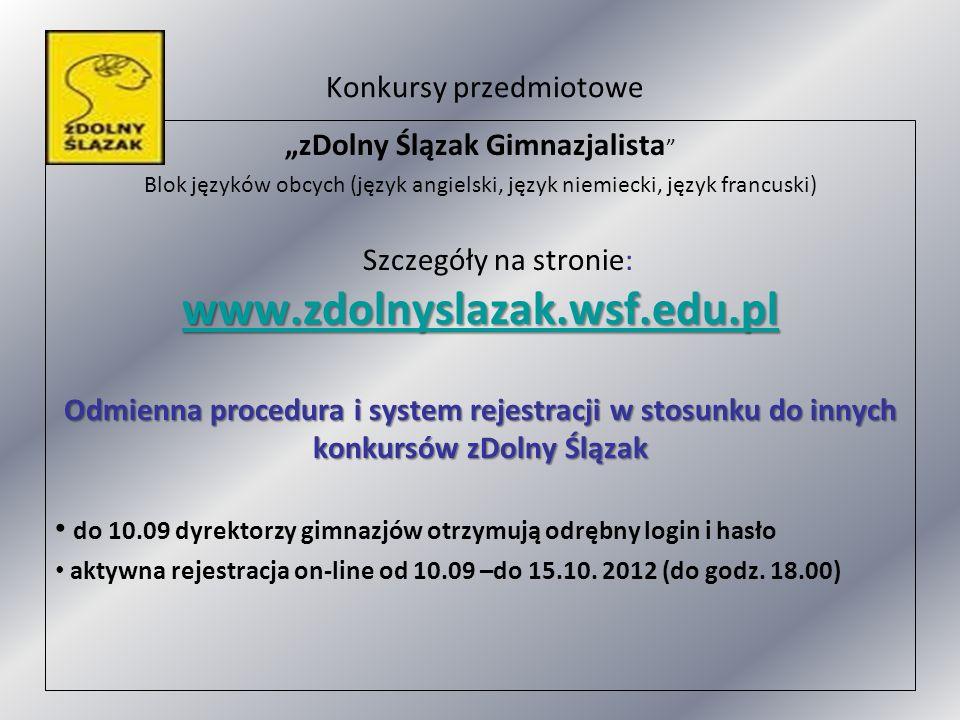 Konkursy przedmiotowe zDolny Ślązak Gimnazjalista Blok języków obcych (język angielski, język niemiecki, język francuski) www.zdolnyslazak.wsf.edu.pl www.zdolnyslazak.wsf.edu.pl Szczegóły na stronie: www.zdolnyslazak.wsf.edu.pl www.zdolnyslazak.wsf.edu.pl Odmienna procedura i system rejestracji w stosunku do innych konkursów zDolny Ślązak do 10.09 dyrektorzy gimnazjów otrzymują odrębny login i hasło aktywna rejestracja on-line od 10.09 –do 15.10.