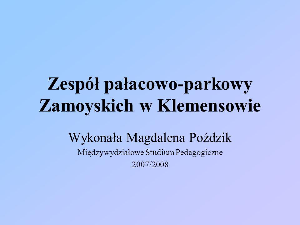 Zespół pałacowo-parkowy Zamoyskich w Klemensowie Wykonała Magdalena Poździk Międzywydziałowe Studium Pedagogiczne 2007/2008