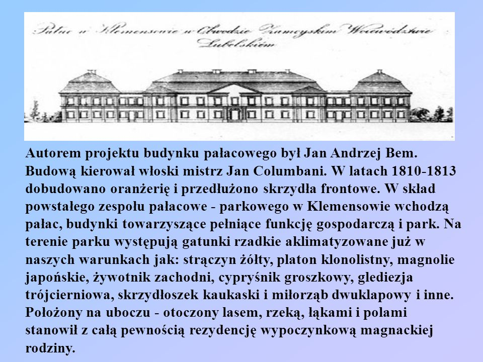 Autorem projektu budynku pałacowego był Jan Andrzej Bem. Budową kierował włoski mistrz Jan Columbani. W latach 1810-1813 dobudowano oranżerię i przedł