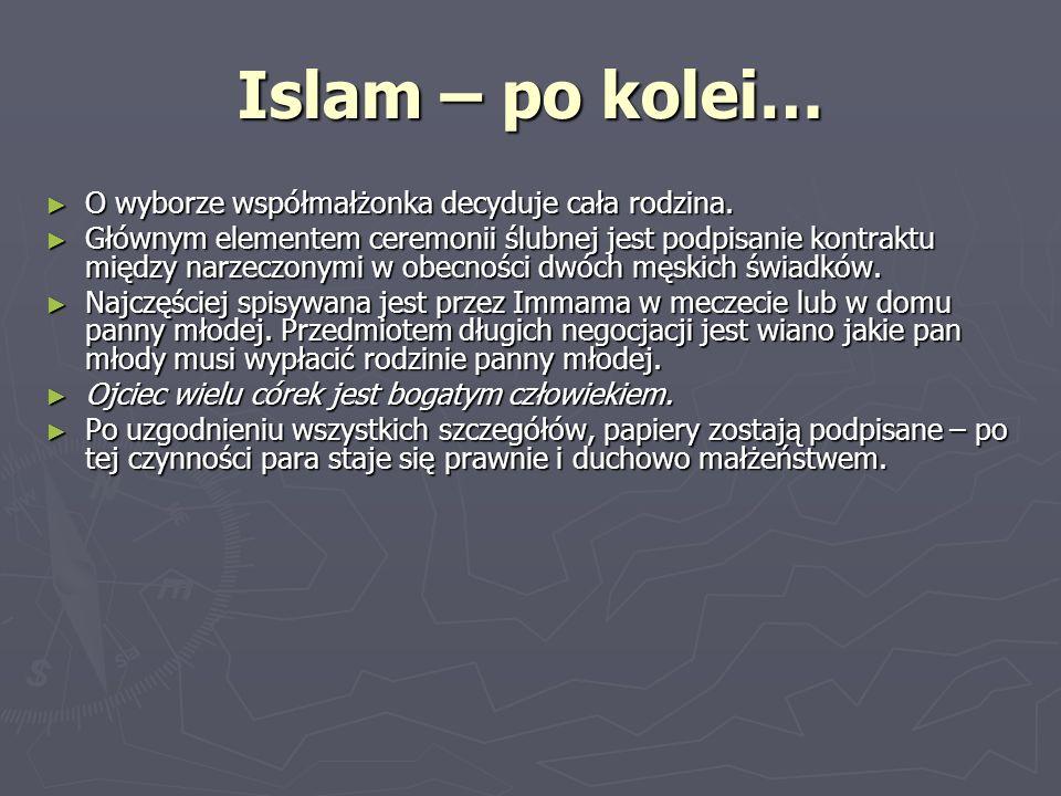 Islam – po kolei… O wyborze współmałżonka decyduje cała rodzina. O wyborze współmałżonka decyduje cała rodzina. Głównym elementem ceremonii ślubnej je