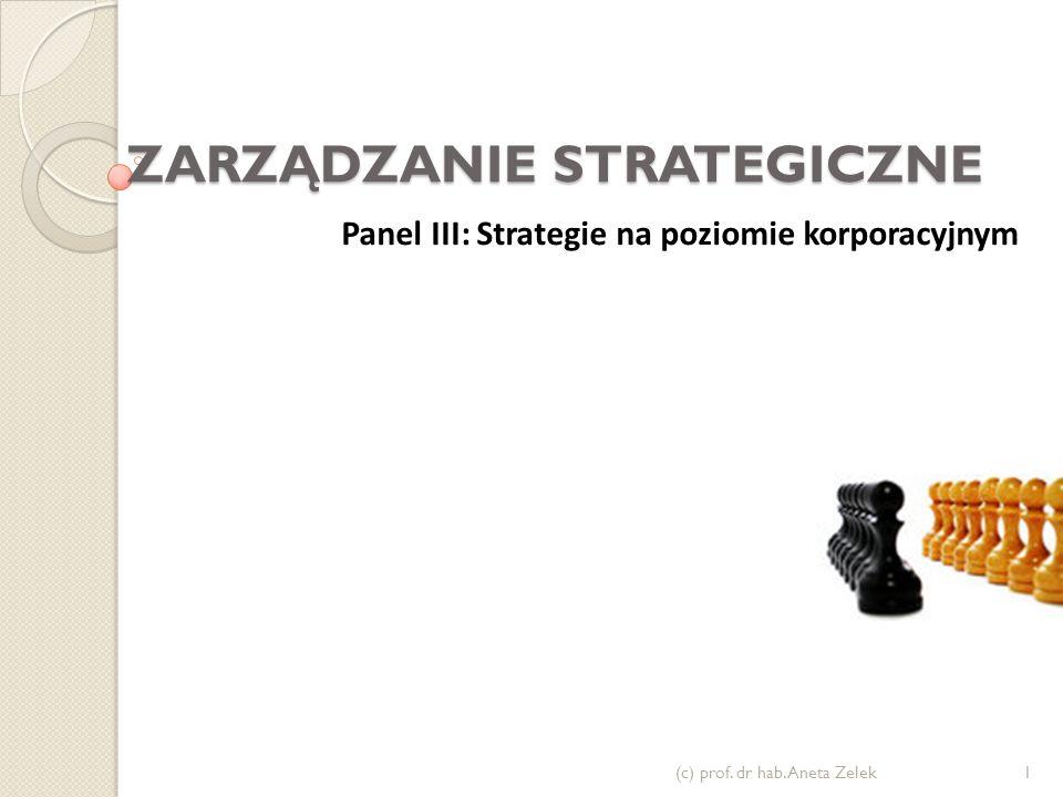 ZARZĄDZANIE STRATEGICZNE (c) prof. dr hab. Aneta Zelek1 Panel III: Strategie na poziomie korporacyjnym