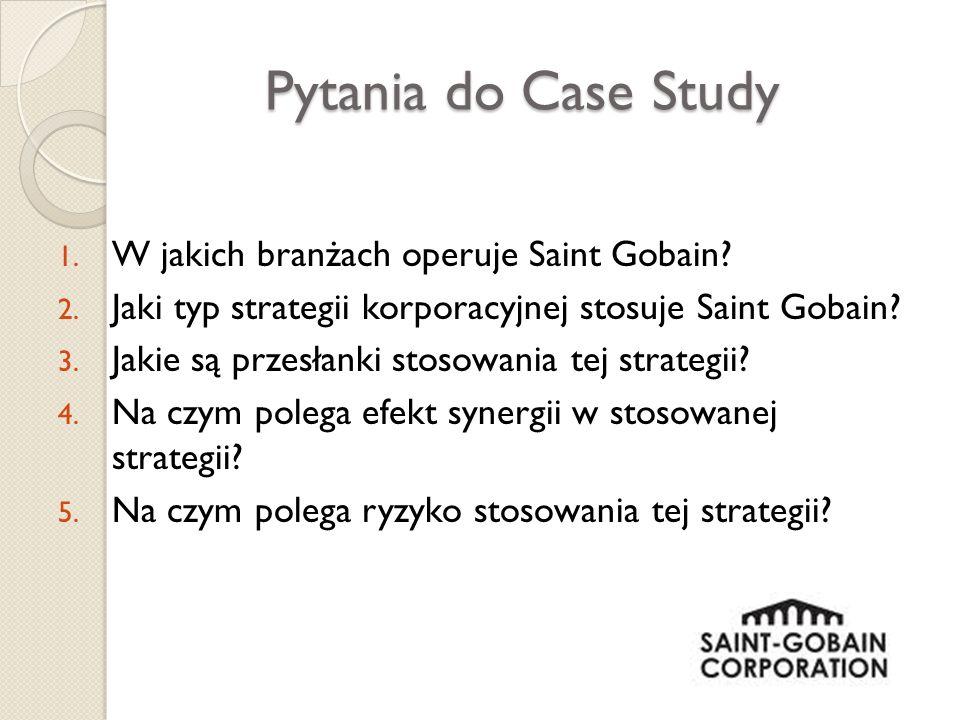 Pytania do Case Study 1. W jakich branżach operuje Saint Gobain? 2. Jaki typ strategii korporacyjnej stosuje Saint Gobain? 3. Jakie są przesłanki stos