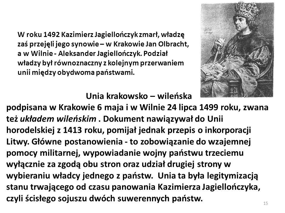 15 W roku 1492 Kazimierz Jagiellończyk zmarł, władzę zaś przejęli jego synowie – w Krakowie Jan Olbracht, a w Wilnie - Aleksander Jagiellończyk. Podzi