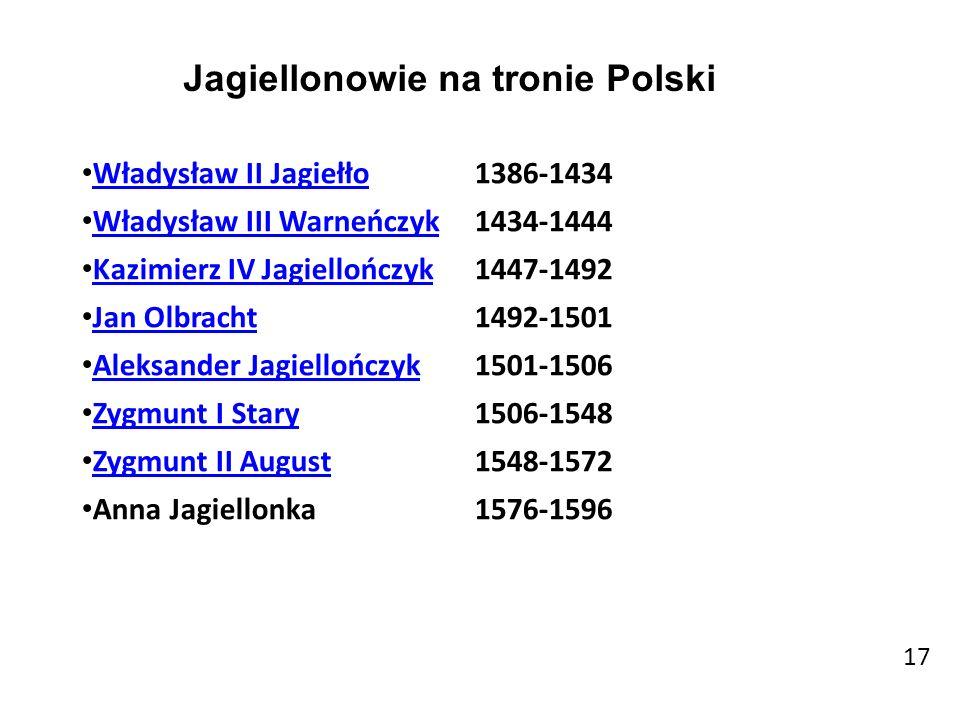 17 Władysław II Jagiełło 1386-1434 Władysław III Warneńczyk 1434-1444 Kazimierz IV Jagiellończyk Kazimierz IV Jagiellończyk1447-1492 Jan Olbracht 1492