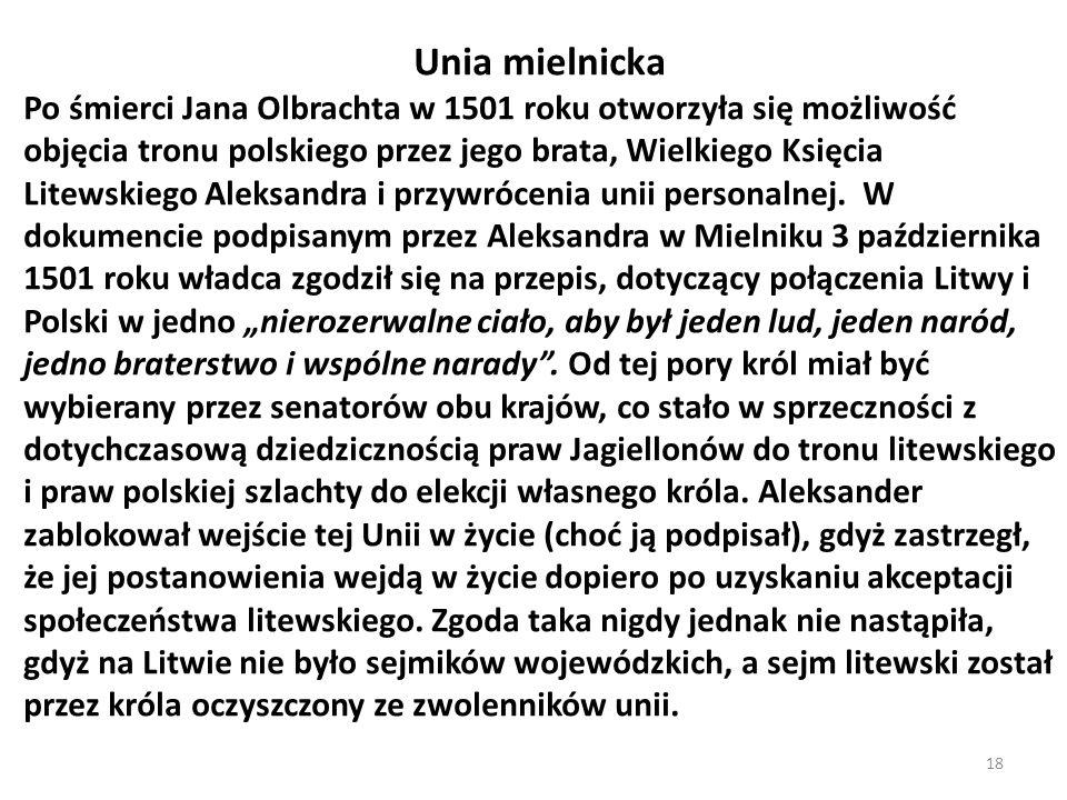 Unia mielnicka Po śmierci Jana Olbrachta w 1501 roku otworzyła się możliwość objęcia tronu polskiego przez jego brata, Wielkiego Księcia Litewskiego A