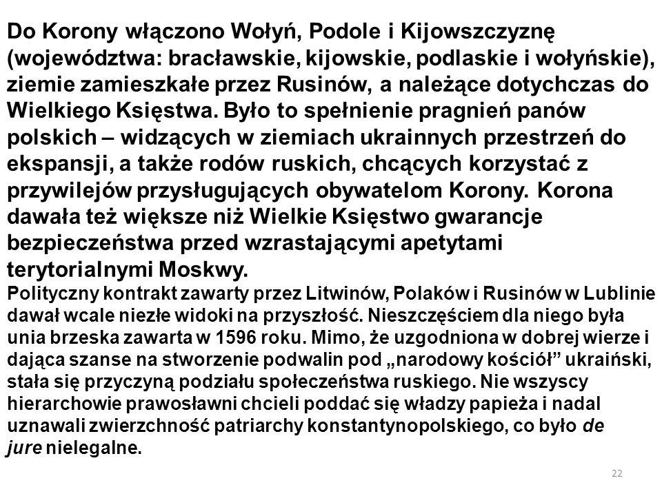22 Do Korony włączono Wołyń, Podole i Kijowszczyznę (województwa: bracławskie, kijowskie, podlaskie i wołyńskie), ziemie zamieszkałe przez Rusinów, a