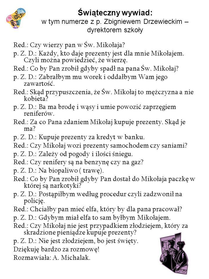 Świąteczny wywiad: w tym numerze z p. Zbigniewem Drzewieckim – dyrektorem szkoły Red.: Czy wierzy pan w Św. Mikołaja? p. Z. D.: Każdy, kto daje prezen