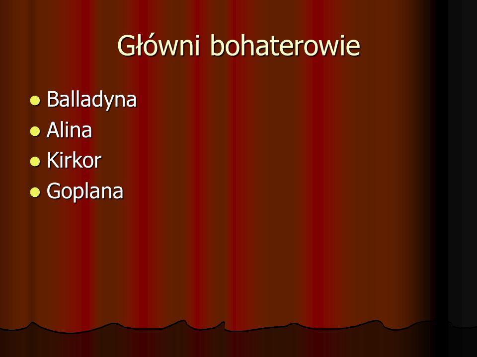 Główni bohaterowie Balladyna Balladyna Alina Alina Kirkor Kirkor Goplana Goplana