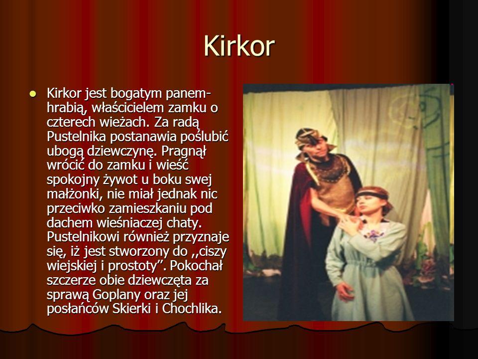Kirkor Kirkor jest bogatym panem- hrabią, właścicielem zamku o czterech wieżach. Za radą Pustelnika postanawia poślubić ubogą dziewczynę. Pragnął wróc