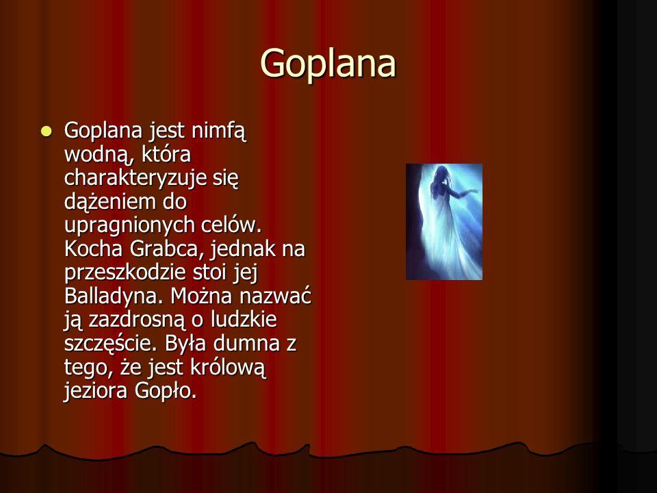 Goplana Goplana jest nimfą wodną, która charakteryzuje się dążeniem do upragnionych celów. Kocha Grabca, jednak na przeszkodzie stoi jej Balladyna. Mo