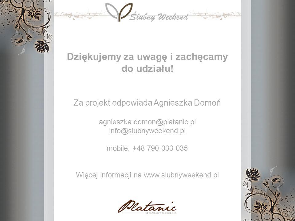 Dziękujemy za uwagę i zachęcamy do udziału! Za projekt odpowiada Agnieszka Domoń agnieszka.domon@platanic.pl info@slubnyweekend.pl mobile: +48 790 033