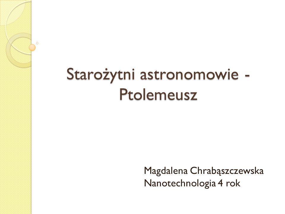 Starożytni astronomowie - Ptolemeusz Magdalena Chrabąszczewska Nanotechnologia 4 rok