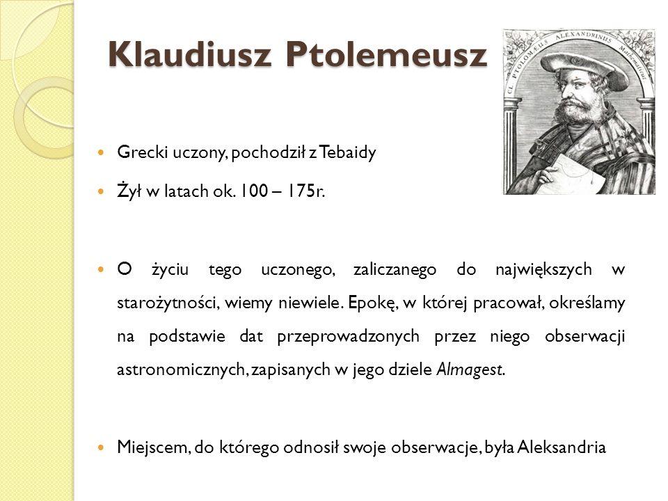 Klaudiusz Ptolemeusz Grecki uczony, pochodził z Tebaidy Żył w latach ok. 100 – 175r. O życiu tego uczonego, zaliczanego do największych w starożytnośc