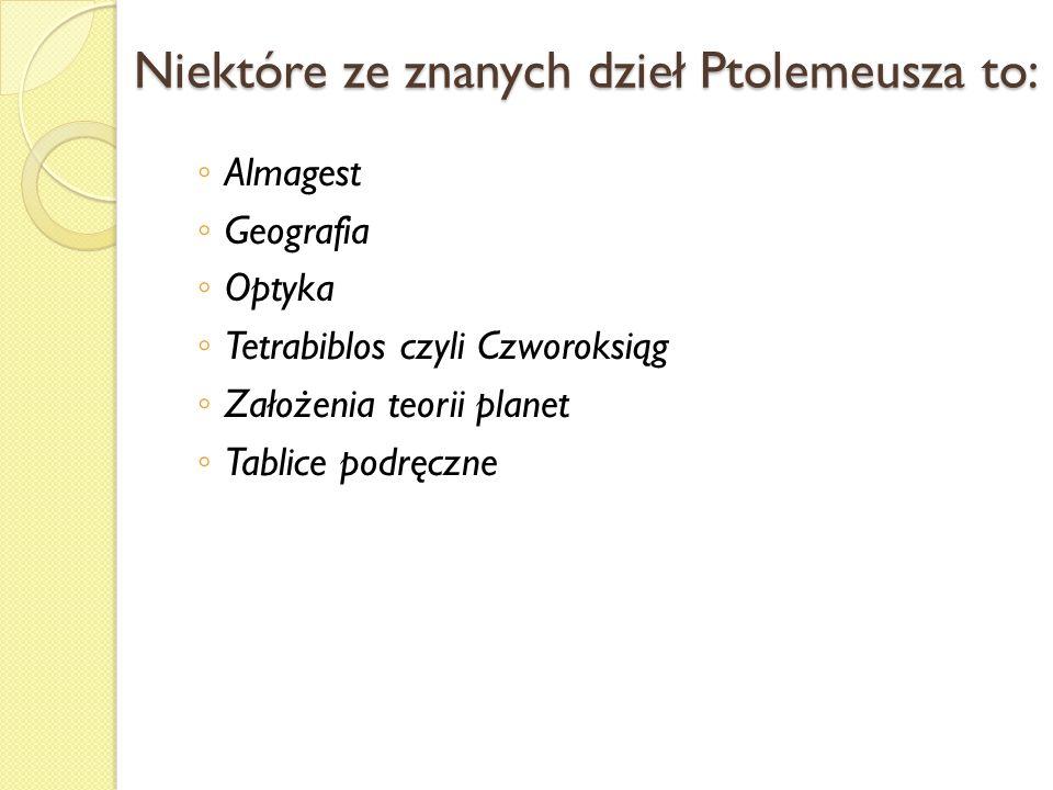 Niektóre ze znanych dzieł Ptolemeusza to: Almagest Geografia Optyka Tetrabiblos czyli Czworoksiąg Założenia teorii planet Tablice podręczne