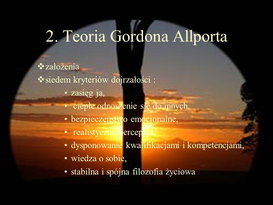 2. Teoria Gordona Allporta założenia siedem kryteriów dojrzałości : zasięg ja, ciepłe odnoszenie się do innych, bezpieczeństwo emocjonalne, realistycz