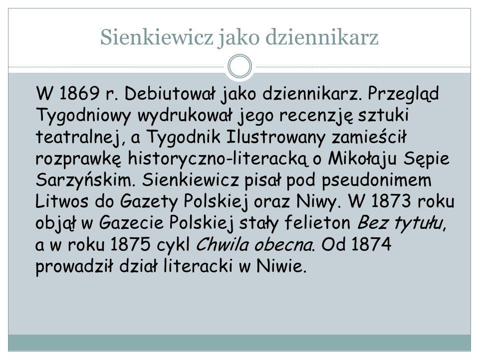 Sienkiewicz jako dziennikarz W 1869 r. Debiutował jako dziennikarz. Przegląd Tygodniowy wydrukował jego recenzję sztuki teatralnej, a Tygodnik Ilustro