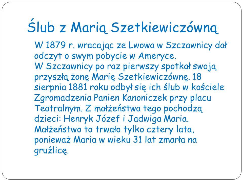 Ślub z Marią Szetkiewiczówną W 1879 r. wracając ze Lwowa w Szczawnicy dał odczyt o swym pobycie w Ameryce. W Szczawnicy po raz pierwszy spotkał swoją