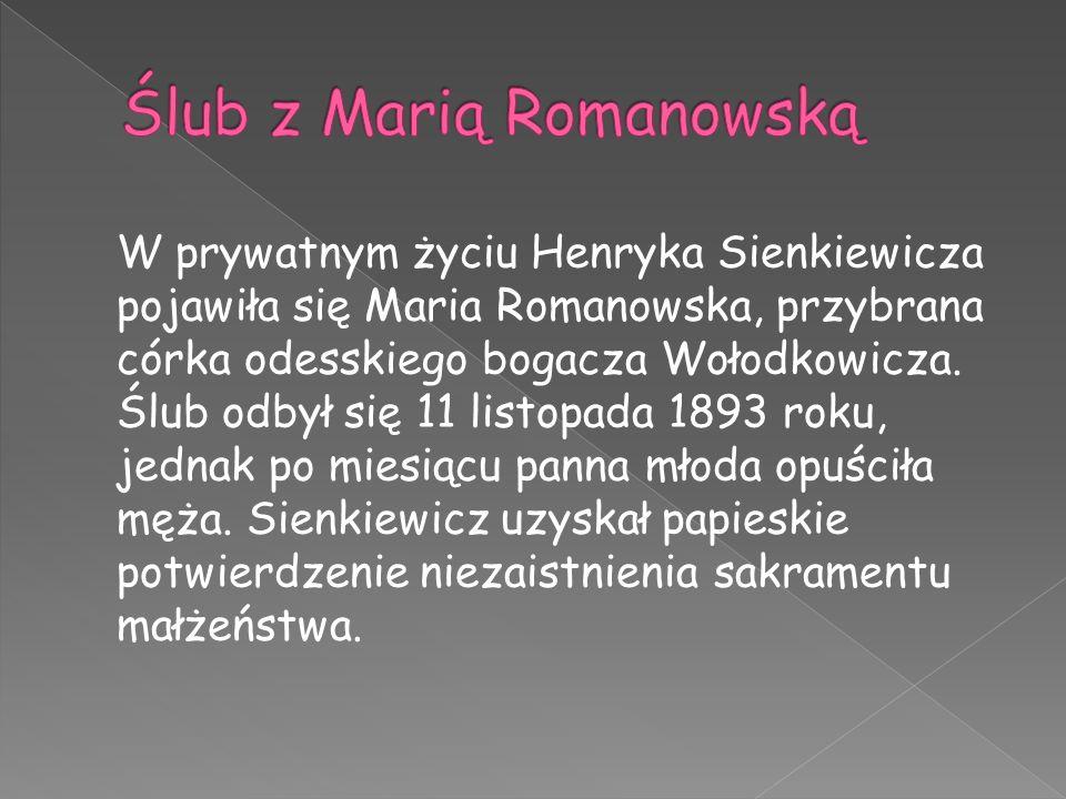 W prywatnym życiu Henryka Sienkiewicza pojawiła się Maria Romanowska, przybrana córka odesskiego bogacza Wołodkowicza. Ślub odbył się 11 listopada 189
