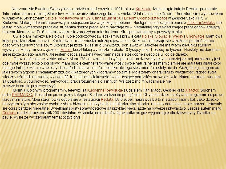 Nazywam sie Ewelina Zwierzyńska, urodziłam sie 4 września 1991 roku w Krakowie. Moje drugie imię to Renata, po mamie. Tata natomiast ma na imię Stanis