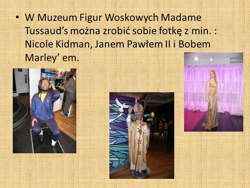 W Muzeum Figur Woskowych Madame Tussauds można zrobić sobie fotkę z min. : Nicole Kidman, Janem Pawłem II i Bobem Marley em.