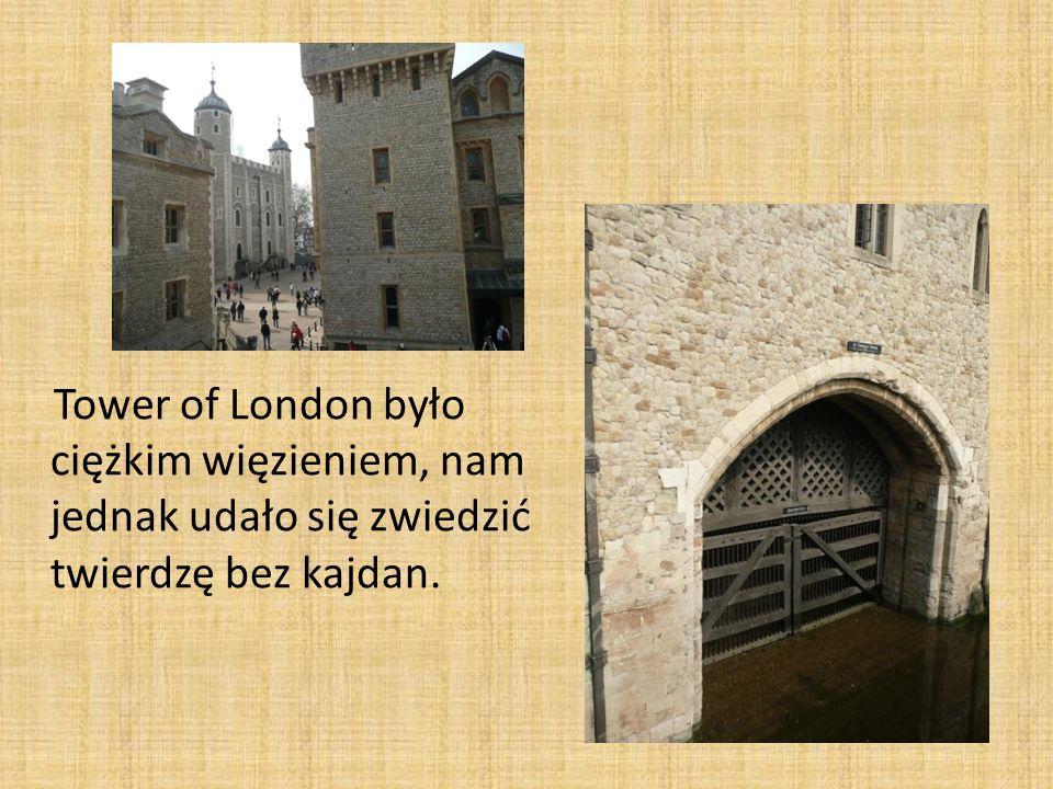 Tower of London było ciężkim więzieniem, nam jednak udało się zwiedzić twierdzę bez kajdan.