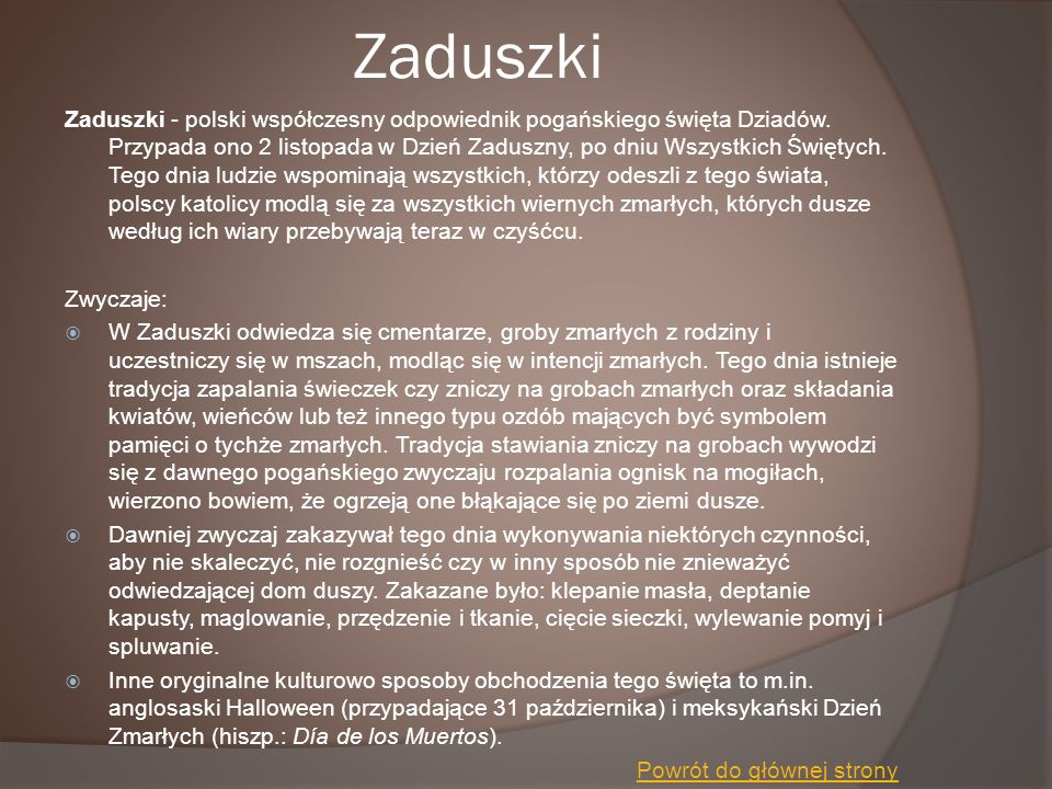 Zaduszki Zaduszki - polski współczesny odpowiednik pogańskiego święta Dziadów. Przypada ono 2 listopada w Dzień Zaduszny, po dniu Wszystkich Świętych.