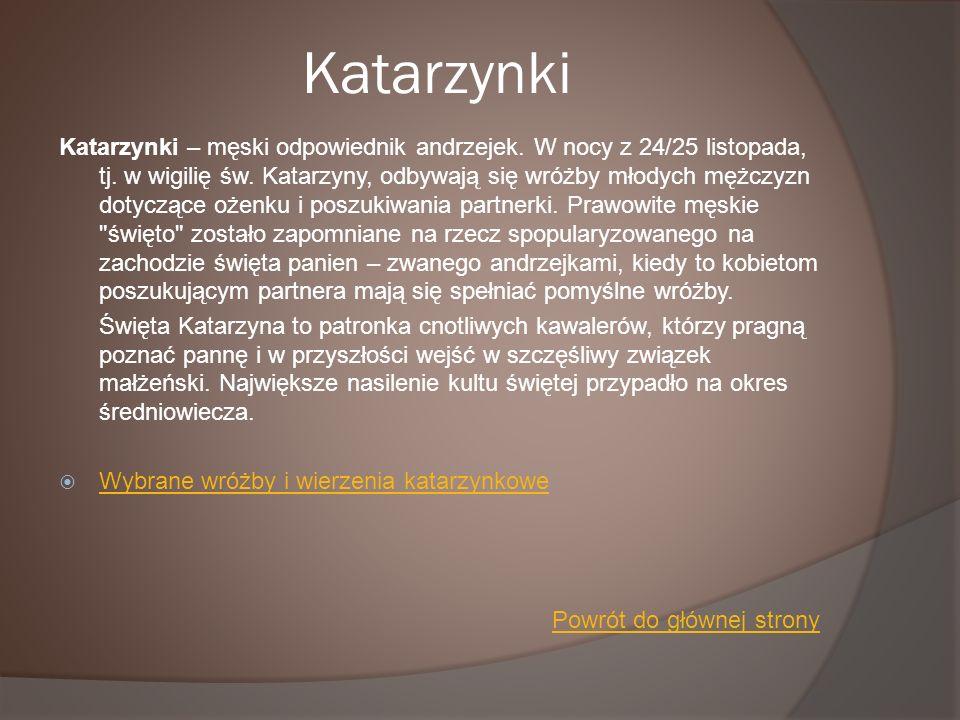 Katarzynki Katarzynki – męski odpowiednik andrzejek. W nocy z 24/25 listopada, tj. w wigilię św. Katarzyny, odbywają się wróżby młodych mężczyzn dotyc