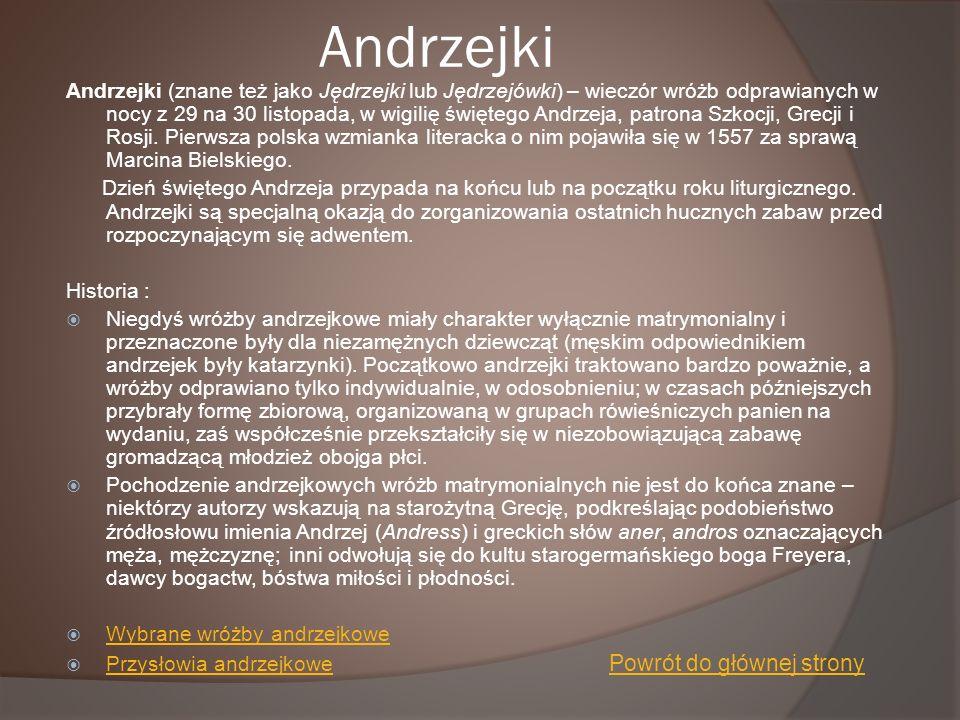 Andrzejki Andrzejki (znane też jako Jędrzejki lub Jędrzejówki) – wieczór wróżb odprawianych w nocy z 29 na 30 listopada, w wigilię świętego Andrzeja,