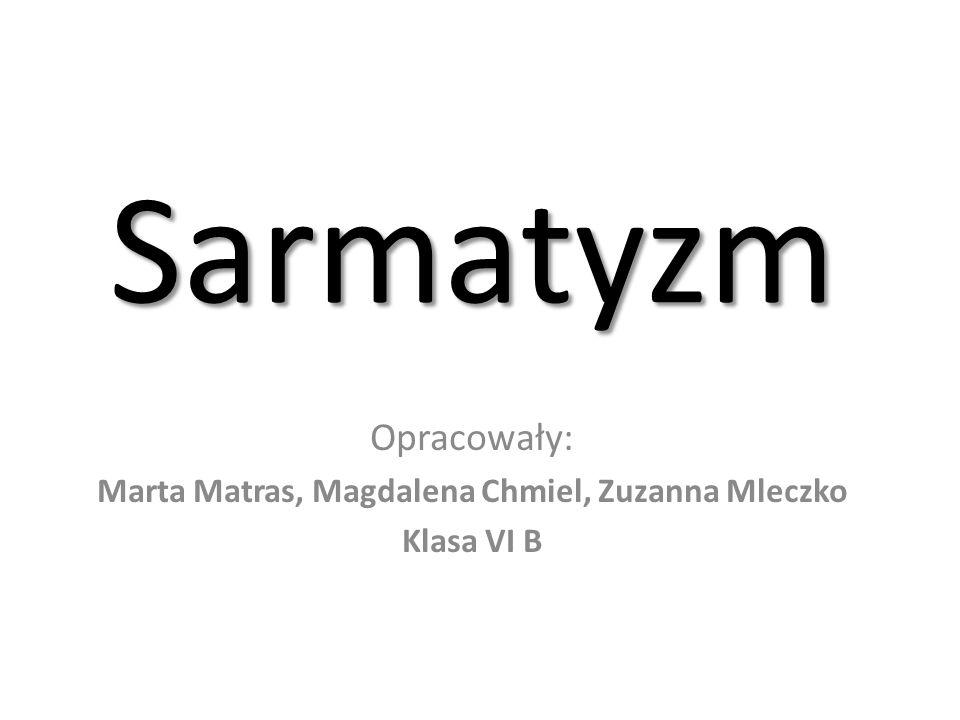 Sarmatyzm Opracowały: Marta Matras, Magdalena Chmiel, Zuzanna Mleczko Klasa VI B