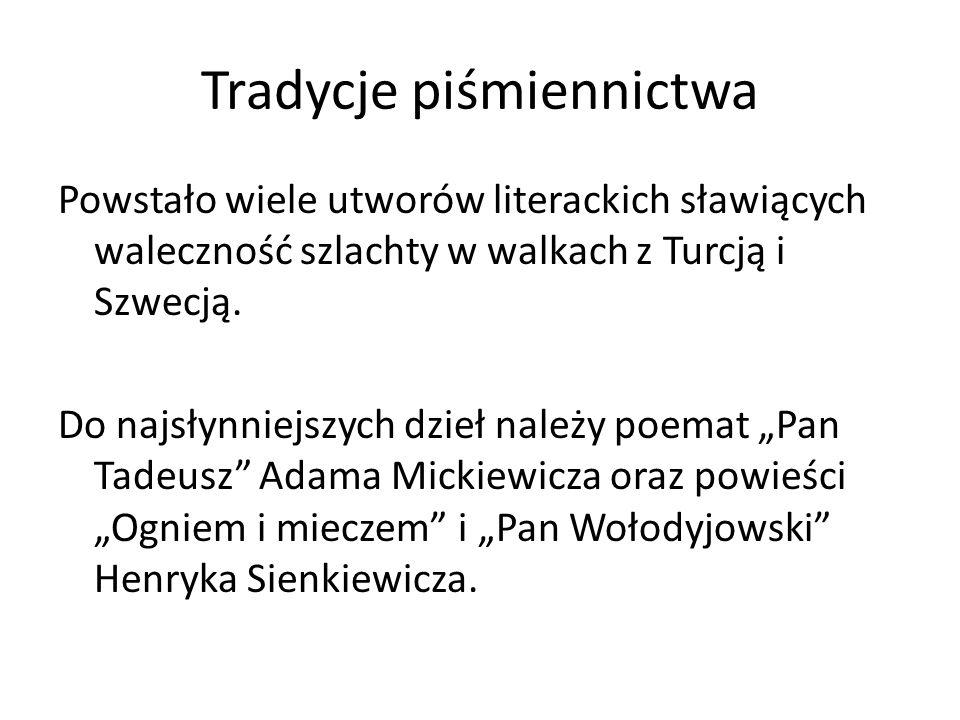 Tradycje piśmiennictwa Powstało wiele utworów literackich sławiących waleczność szlachty w walkach z Turcją i Szwecją. Do najsłynniejszych dzieł należ